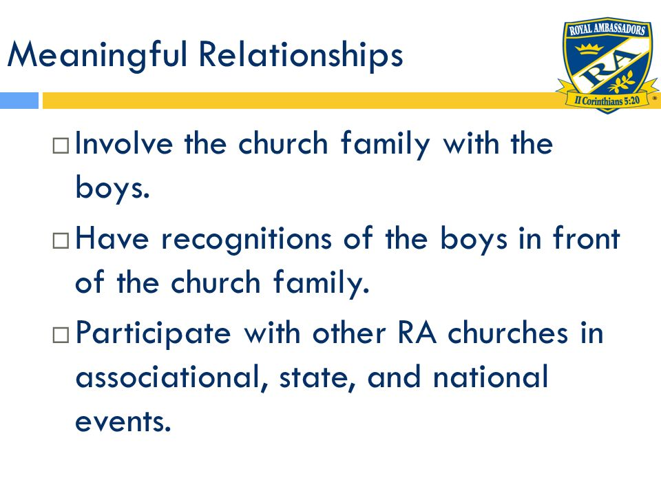 Meaningful Relationships Involve the church family with the boys. Have recognitions of the boys in front of the church family. Participate with other