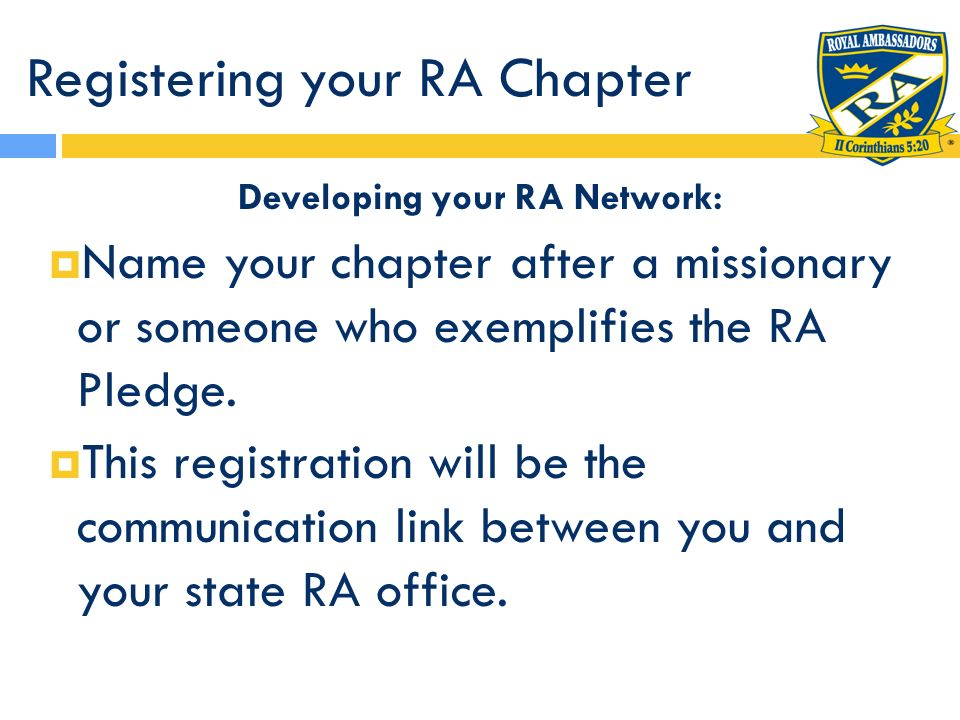 Registering your RA Chapter Developing your RA Network: Name your chapter after a missionary or someone who exemplifies the RA Pledge. This registrati