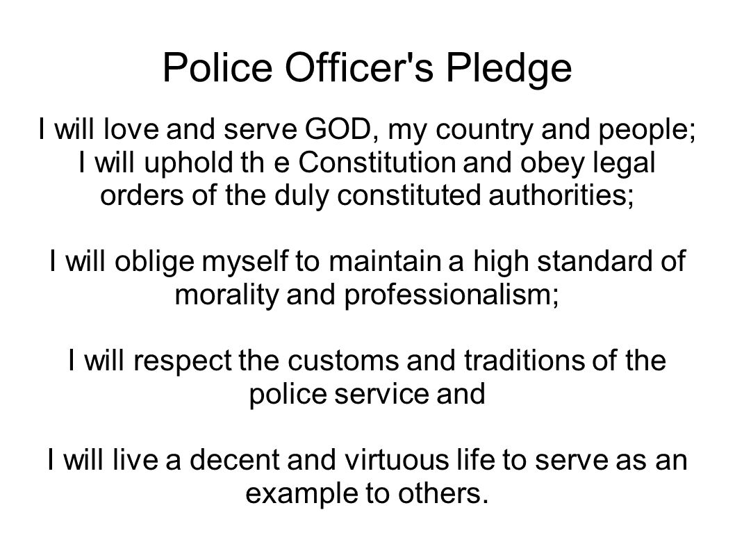 Police Officer's Pledge I will love and serve GOD, my country and people; I will uphold th e Constitution and obey legal orders of the duly constitute