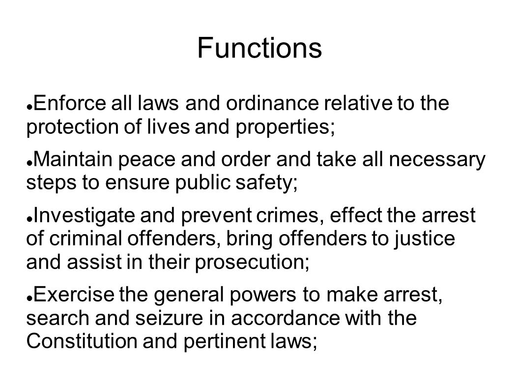 Functions Enforce all laws and ordinance relative to the protection of lives and properties; Maintain peace and order and take all necessary steps to
