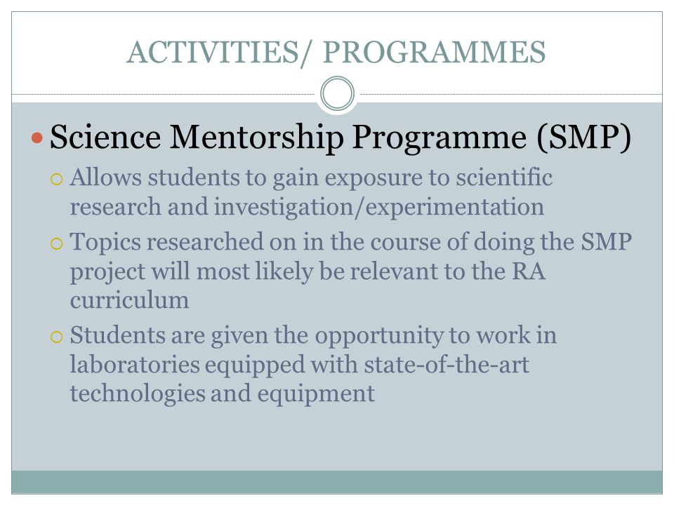 ACTIVITIES/ PROGRAMMES Science Mentorship Programme (SMP) Allows students to gain exposure to scientific research and investigation/experimentation To