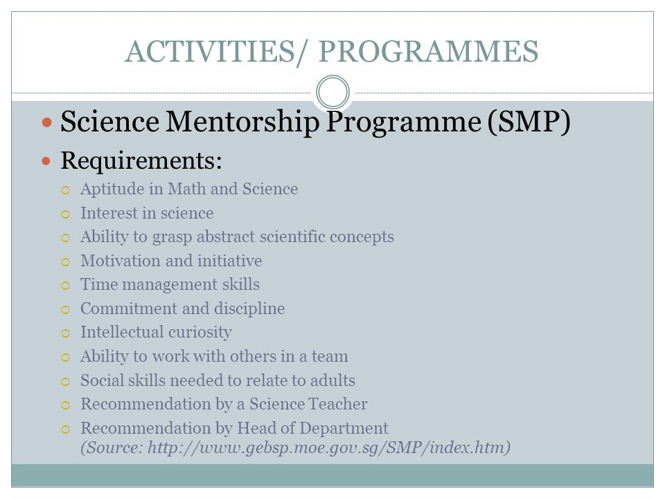 ACTIVITIES/ PROGRAMMES Science Mentorship Programme (SMP) Requirements: Aptitude in Math and Science Interest in science Ability to grasp abstract sci