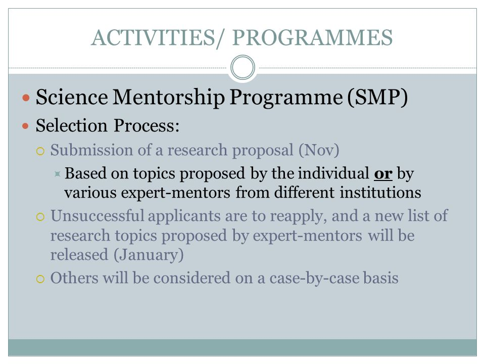 ACTIVITIES/ PROGRAMMES Science Mentorship Programme (SMP) Selection Process: Submission of a research proposal (Nov) Based on topics proposed by the i
