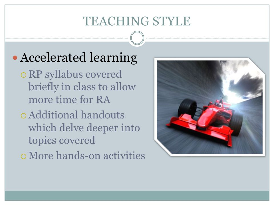 TEACHING STYLE Accelerated learning RP syllabus covered briefly in class to allow more time for RA Additional handouts which delve deeper into topics