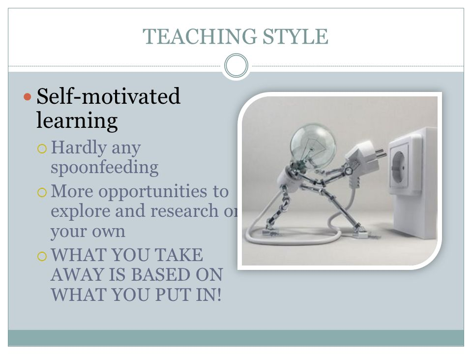 TEACHING STYLE Self-motivated learning Hardly any spoonfeeding More opportunities to explore and research on your own WHAT YOU TAKE AWAY IS BASED ON W
