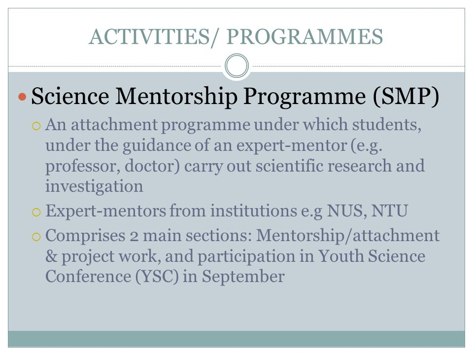 ACTIVITIES/ PROGRAMMES Science Mentorship Programme (SMP) An attachment programme under which students, under the guidance of an expert-mentor (e.g. p