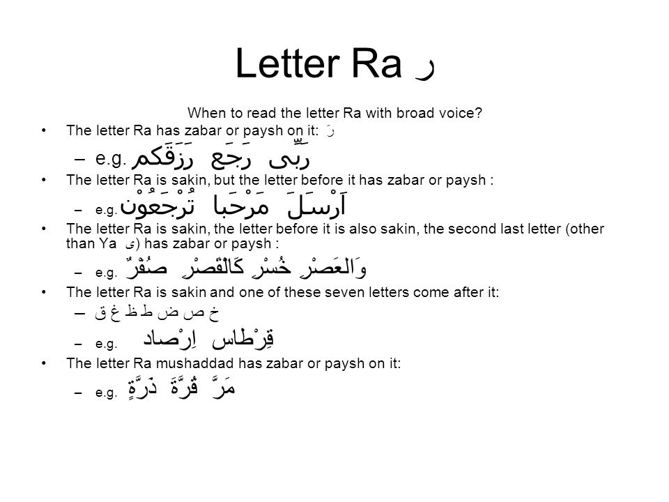 Letter Ra ر When to read the letter Ra with broad voice? The letter Ra has zabar or paysh on it: رَ –e.g. رَبِّى رَجَع رَزَقَكم The letter Ra is sakin