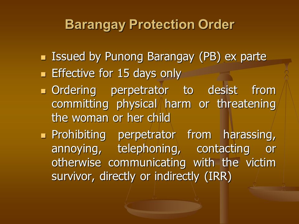 Barangay Protection Order Issued by Punong Barangay (PB) ex parte Issued by Punong Barangay (PB) ex parte Effective for 15 days only Effective for 15