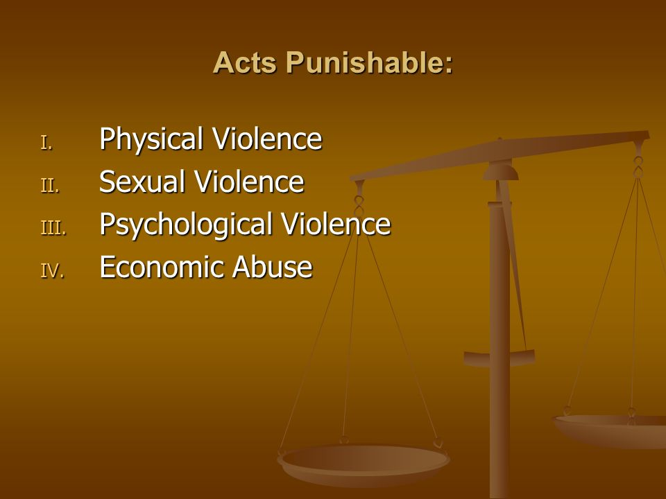 Acts Punishable: I. Physical Violence II. Sexual Violence III. Psychological Violence IV. Economic Abuse