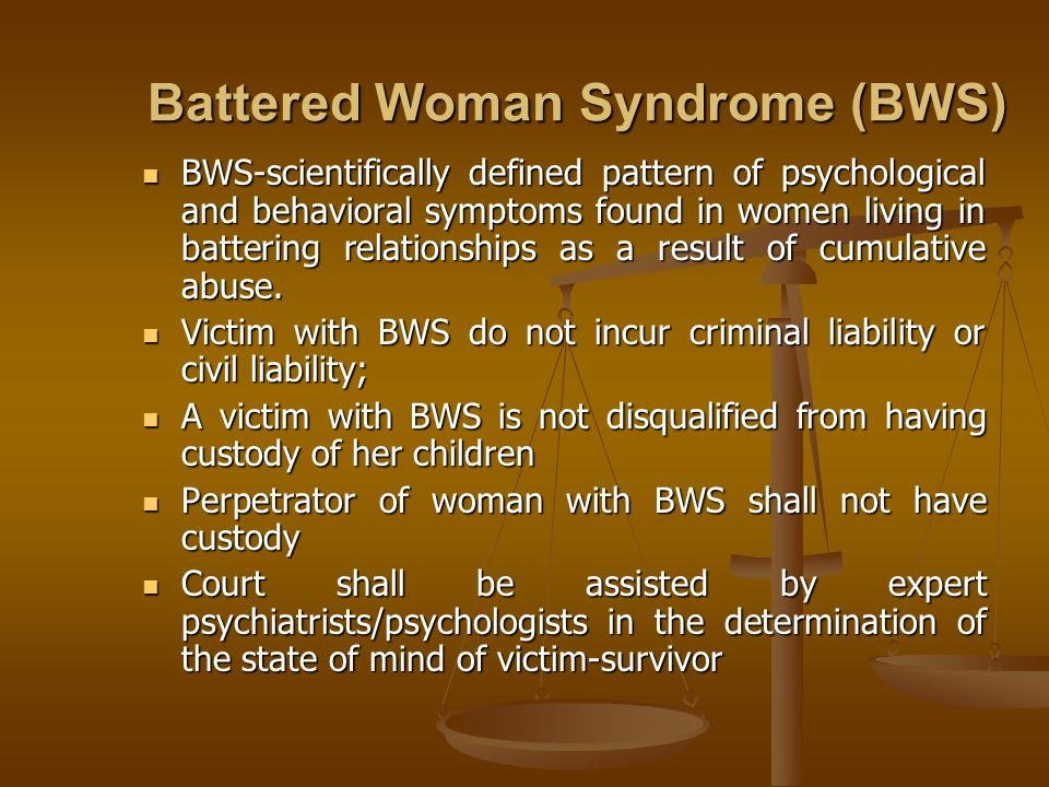 Battered Woman Syndrome (BWS) BWS-scientifically defined pattern of psychological and behavioral symptoms found in women living in battering relations