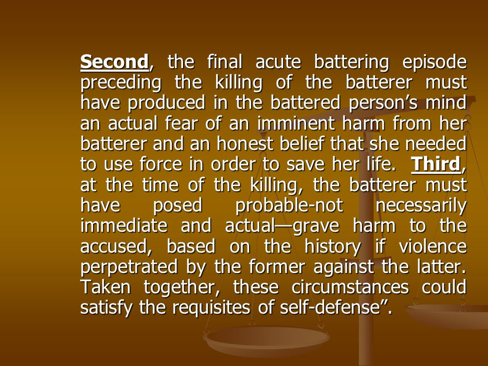 Second, the final acute battering episode preceding the killing of the batterer must have produced in the battered persons mind an actual fear of an i