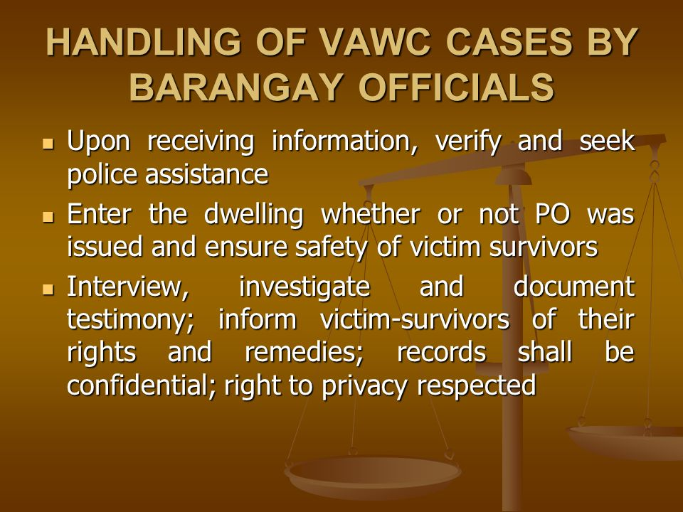 HANDLING OF VAWC CASES BY BARANGAY OFFICIALS Upon receiving information, verify and seek police assistance Upon receiving information, verify and seek