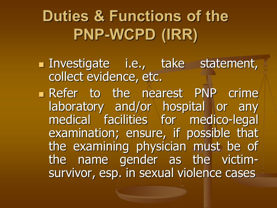 Duties & Functions of the PNP-WCPD (IRR) Investigate i.e., take statement, collect evidence, etc. Investigate i.e., take statement, collect evidence,