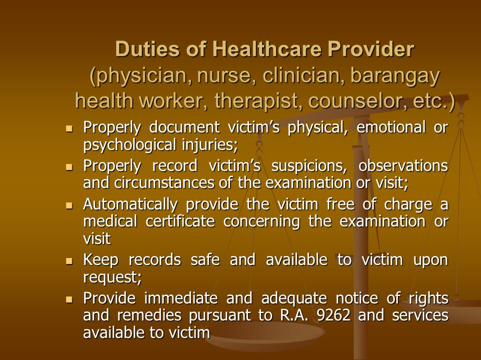 Duties of Healthcare Provider (physician, nurse, clinician, barangay health worker, therapist, counselor, etc.) Properly document victims physical, em