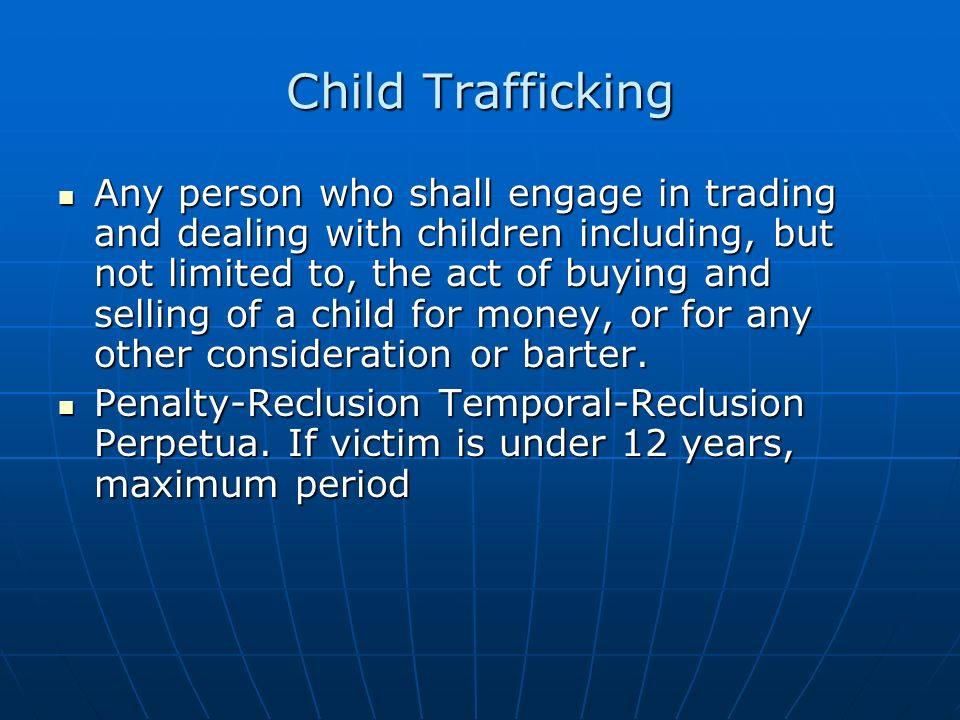 Child Trafficking Any person who shall engage in trading and dealing with children including, but not limited to, the act of buying and selling of a c