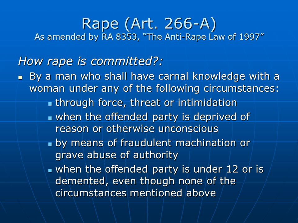 Rape (Art. 266-A) As amended by RA 8353, The Anti-Rape Law of 1997 How rape is committed?: By a man who shall have carnal knowledge with a woman under