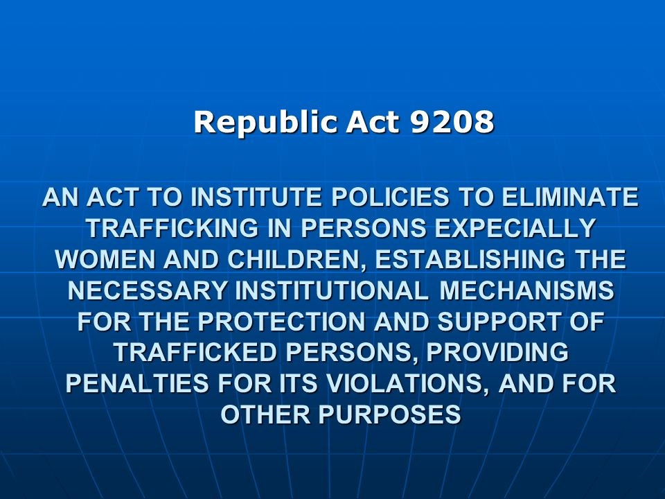 AN ACT TO INSTITUTE POLICIES TO ELIMINATE TRAFFICKING IN PERSONS EXPECIALLY WOMEN AND CHILDREN, ESTABLISHING THE NECESSARY INSTITUTIONAL MECHANISMS FO