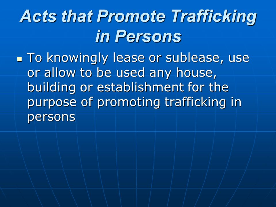 Acts that Promote Trafficking in Persons To knowingly lease or sublease, use or allow to be used any house, building or establishment for the purpose