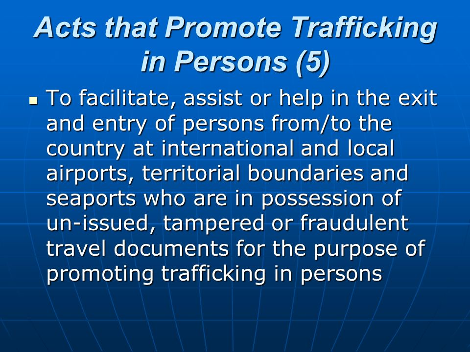 Acts that Promote Trafficking in Persons (5) To facilitate, assist or help in the exit and entry of persons from/to the country at international and l