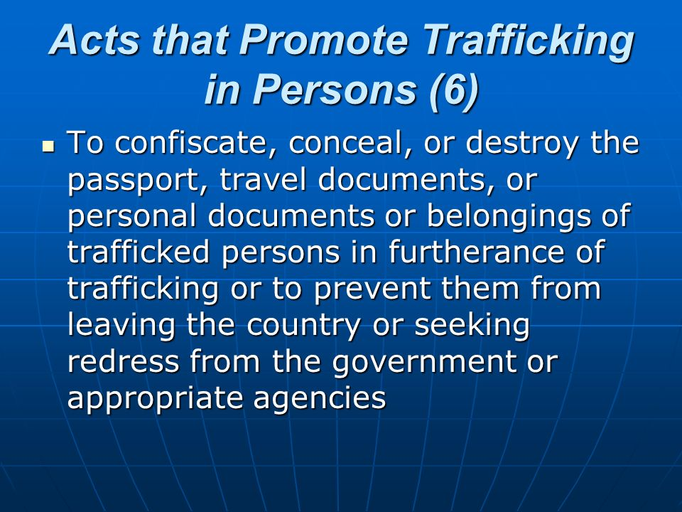Acts that Promote Trafficking in Persons (6) To confiscate, conceal, or destroy the passport, travel documents, or personal documents or belongings of