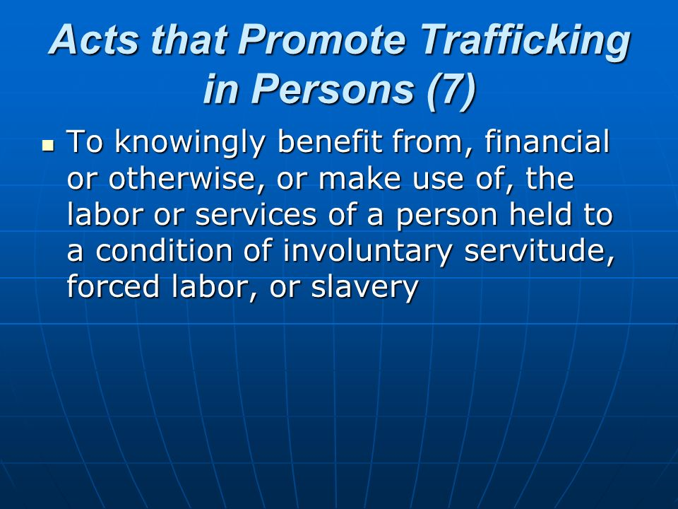 Acts that Promote Trafficking in Persons (7) To knowingly benefit from, financial or otherwise, or make use of, the labor or services of a person held