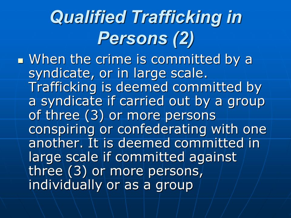 Qualified Trafficking in Persons (2) When the crime is committed by a syndicate, or in large scale. Trafficking is deemed committed by a syndicate if