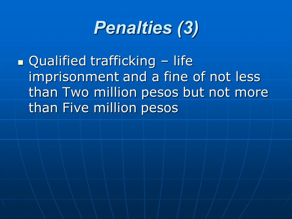 Penalties (3) Qualified trafficking – life imprisonment and a fine of not less than Two million pesos but not more than Five million pesos Qualified t