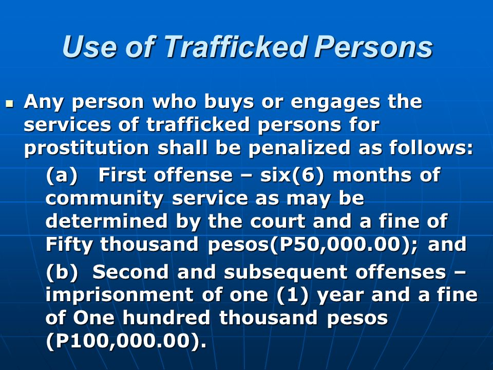 Use of Trafficked Persons Any person who buys or engages the services of trafficked persons for prostitution shall be penalized as follows: Any person