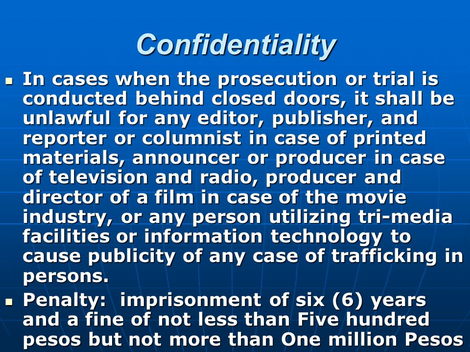 Confidentiality In cases when the prosecution or trial is conducted behind closed doors, it shall be unlawful for any editor, publisher, and reporter