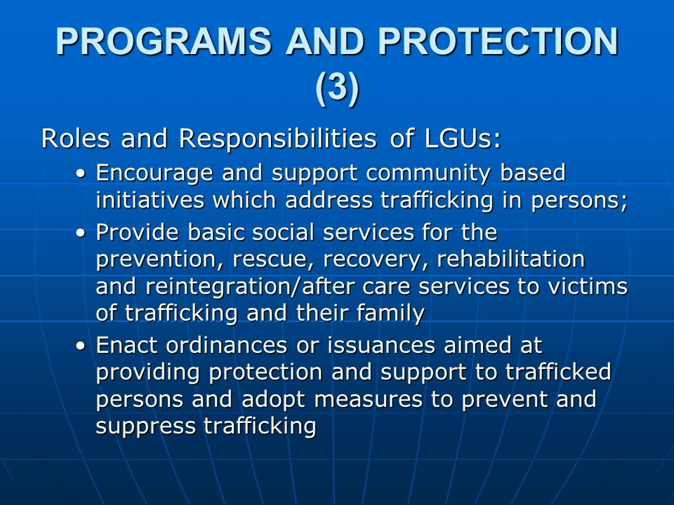 PROGRAMS AND PROTECTION (3) Roles and Responsibilities of LGUs: Encourage and support community based initiatives which address trafficking in persons