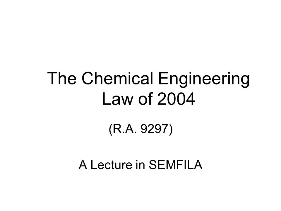 The Chemical Engineering Law of 2004 (R.A. 9297) A Lecture in SEMFILA