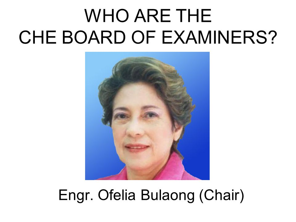 Engr. Ofelia Bulaong (Chair) WHO ARE THE CHE BOARD OF EXAMINERS?