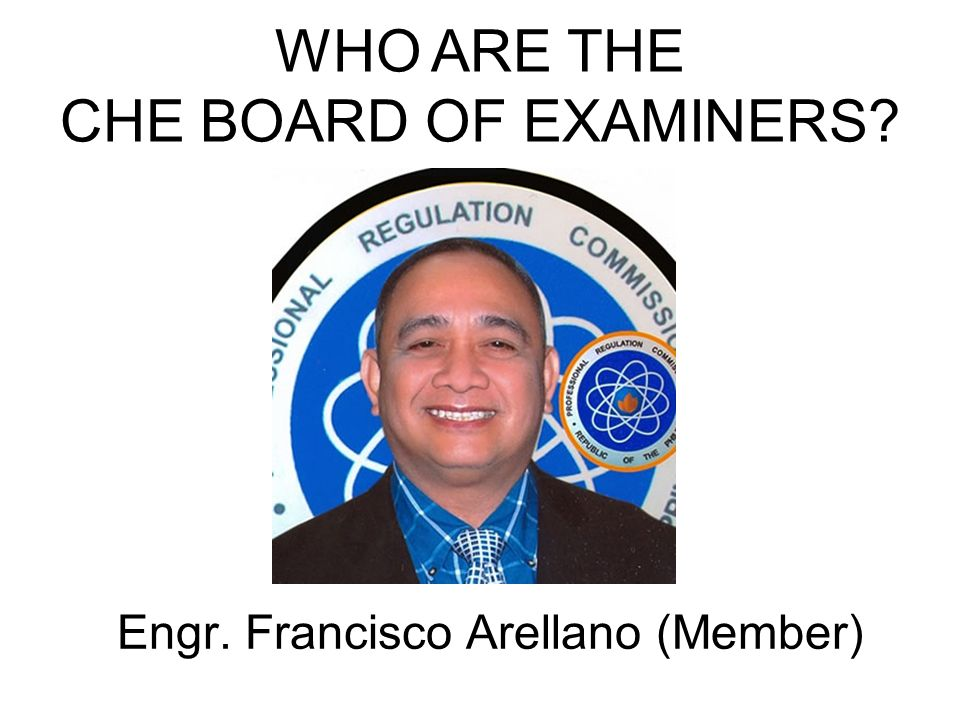 Engr. Francisco Arellano (Member) WHO ARE THE CHE BOARD OF EXAMINERS?