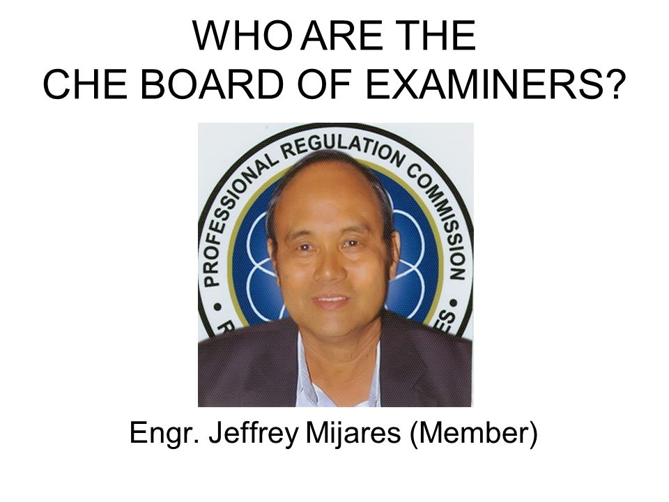 Engr. Jeffrey Mijares (Member) WHO ARE THE CHE BOARD OF EXAMINERS?
