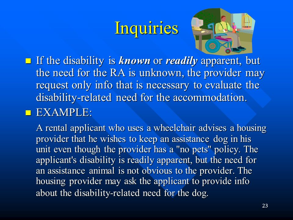 22 Inquiries If disability is obvious or known, and if the need for the RA is also obvious or known, then no request for addl info about disability or