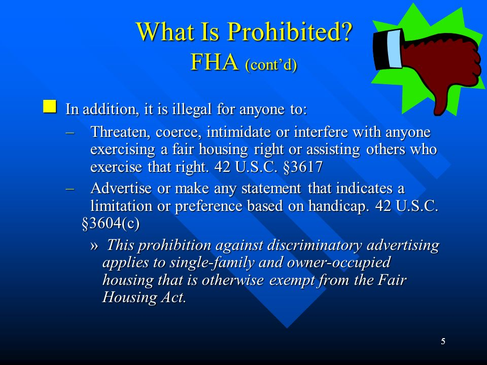 4 What Is Prohibited? FHA (contd) No one may take any of the following actions based on handicap: No one may take any of the following actions based o
