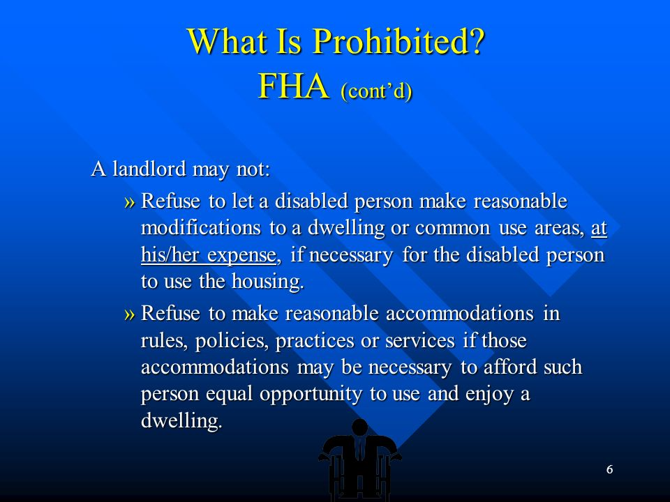 5 What Is Prohibited? FHA (contd) In addition, it is illegal for anyone to: In addition, it is illegal for anyone to: – Threaten, coerce, intimidate o