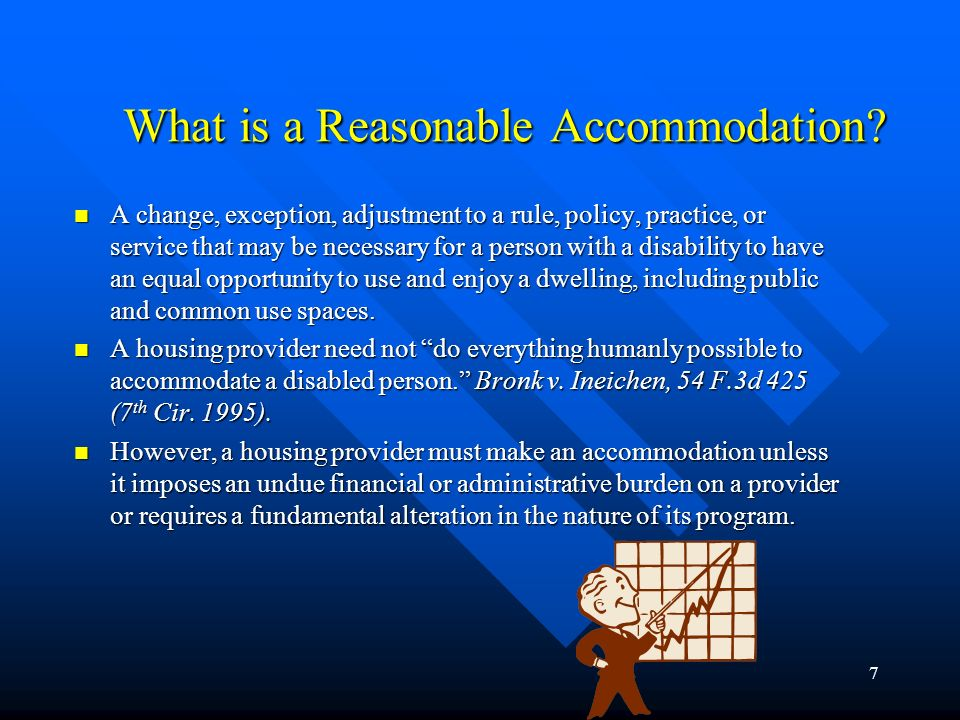 6 What Is Prohibited? FHA (contd) A landlord may not: »Refuse to let a disabled person make reasonable modifications to a dwelling or common use areas