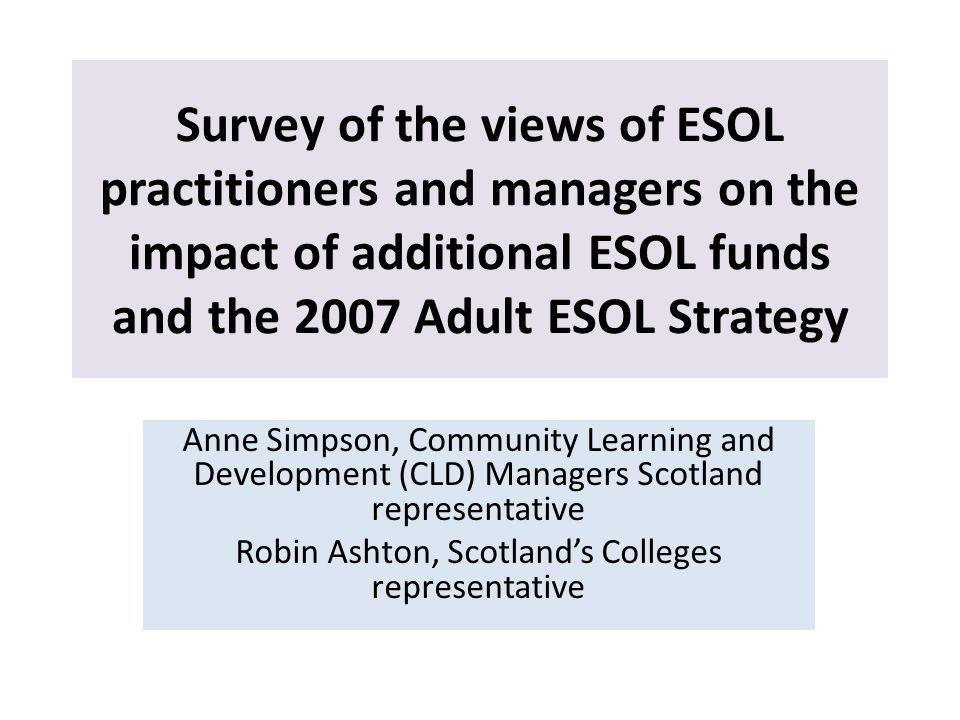 Survey of the views of ESOL practitioners and managers on the impact of additional ESOL funds and the 2007 Adult ESOL Strategy Anne Simpson, Community Learning and Development (CLD) Managers Scotland representative Robin Ashton, Scotlands Colleges representative