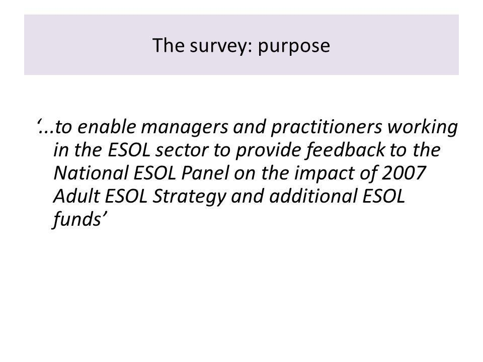 The survey: purpose...to enable managers and practitioners working in the ESOL sector to provide feedback to the National ESOL Panel on the impact of 2007 Adult ESOL Strategy and additional ESOL funds