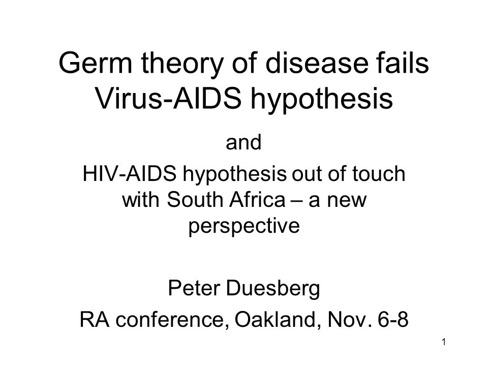 1 Germ theory of disease fails Virus-AIDS hypothesis and HIV-AIDS hypothesis out of touch with South Africa – a new perspective Peter Duesberg RA conf