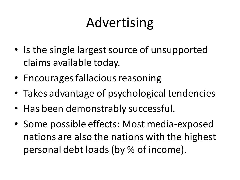 Advertising Is the single largest source of unsupported claims available today. Encourages fallacious reasoning Takes advantage of psychological tende