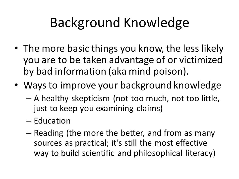 Background Knowledge The more basic things you know, the less likely you are to be taken advantage of or victimized by bad information (aka mind poiso
