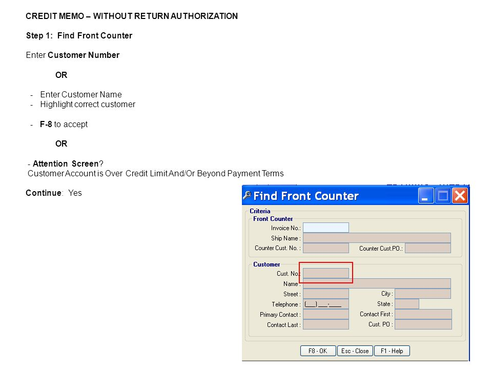 CREDIT MEMO – WITHOUT RETURN AUTHORIZATION Step 1: Find Front Counter Enter Customer Number OR - Enter Customer Name - Highlight correct customer - F-8 to accept OR - Attention Screen.