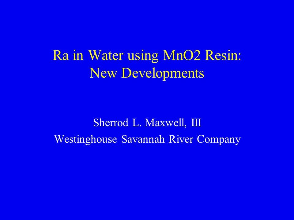 Ra in Water using MnO2 Resin: New Developments Sherrod L. Maxwell, III Westinghouse Savannah River Company