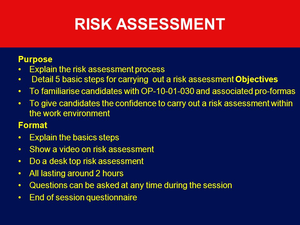 RISK ASSESSMENT Purpose Explain the risk assessment process Detail 5 basic steps for carrying out a risk assessment Objectives To familiarise candidates with OP-10-01-030 and associated pro-formas To give candidates the confidence to carry out a risk assessment within the work environment Format Explain the basics steps Show a video on risk assessment Do a desk top risk assessment All lasting around 2 hours Questions can be asked at any time during the session End of session questionnaire