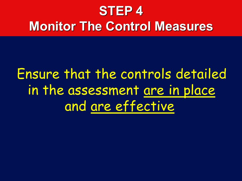 STEP 3 Decide on Controls and Implement Do away with the hazard Enhance the lighting Well maintained equipment Competent Personnel Consult manufacture