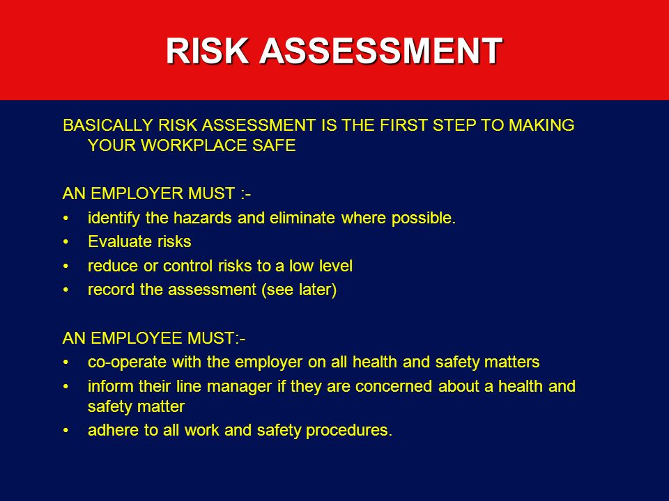 RISK ASSESSMENT BASICALLY RISK ASSESSMENT IS THE FIRST STEP TO MAKING YOUR WORKPLACE SAFE AN EMPLOYER MUST :- identify the hazards and eliminate where possible.