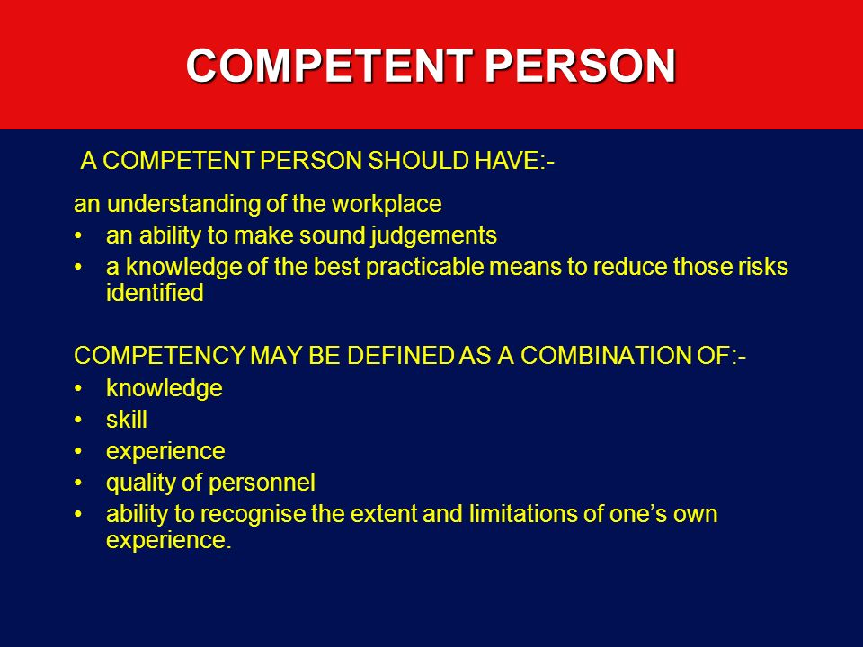 COMPETENT PERSON an understanding of the workplace an ability to make sound judgements a knowledge of the best practicable means to reduce those risks identified COMPETENCY MAY BE DEFINED AS A COMBINATION OF:- knowledge skill experience quality of personnel ability to recognise the extent and limitations of ones own experience.