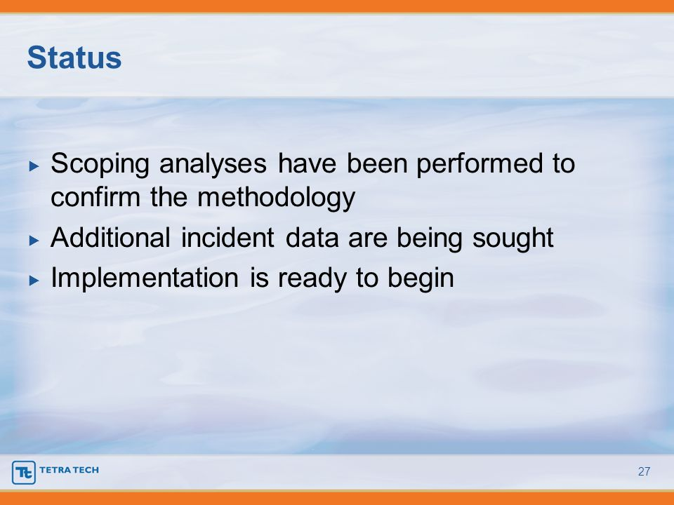 Scoping analyses have been performed to confirm the methodology Additional incident data are being sought Implementation is ready to begin Status 27
